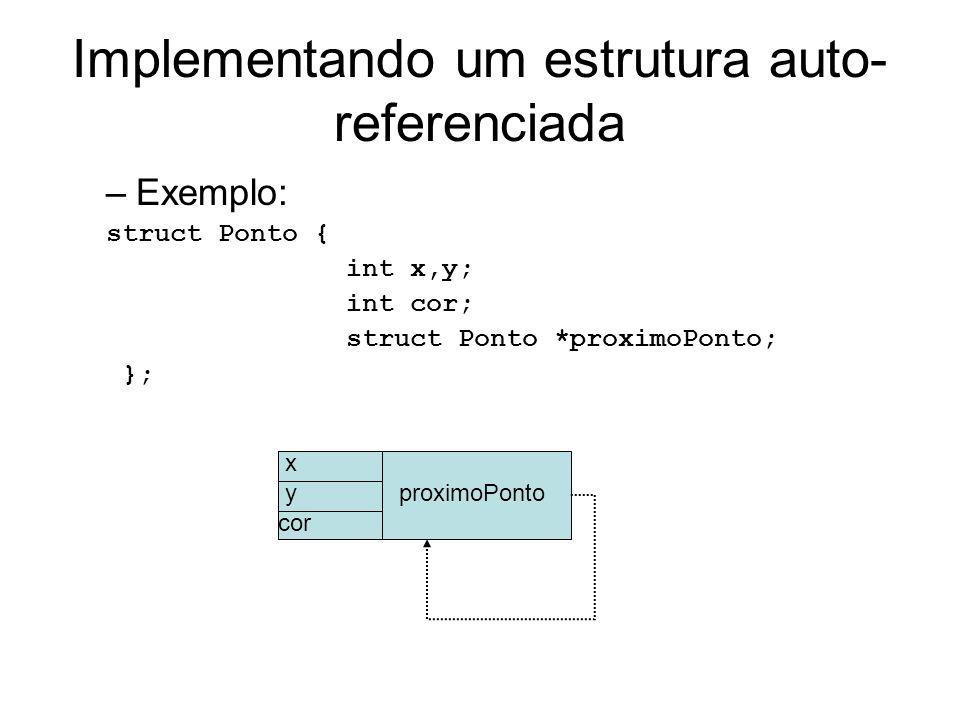 Implementando um estrutura auto- referenciada –Exemplo: struct Ponto { int x,y; int cor; struct Ponto *proximoPonto; }; x y cor proximoPonto