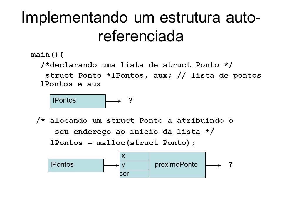 Implementando um estrutura auto- referenciada main(){ /*declarando uma lista de struct Ponto */ struct Ponto *lPontos, aux; // lista de pontos lPontos e aux lPontos.