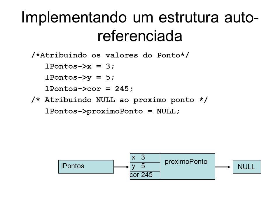 Implementando um estrutura auto- referenciada /*Atribuindo os valores do Ponto*/ lPontos->x = 3; lPontos->y = 5; lPontos->cor = 245; /* Atribuindo NULL ao proximo ponto */ lPontos->proximoPonto = NULL; x 3 y 5 cor 245 proximoPonto NULL lPontos