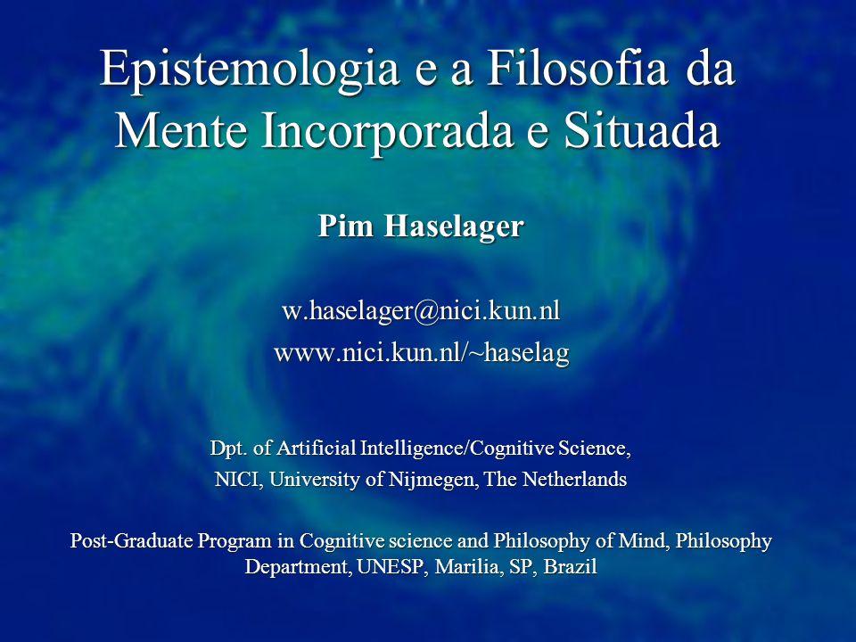 Epistemologia e a Filosofia da Mente Incorporada e Situada Pim Haselager w.haselager@nici.kun.nlwww.nici.kun.nl/~haselag Dpt. of Artificial Intelligen