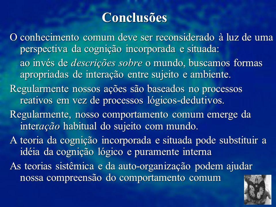 Conclusões O conhecimento comum deve ser reconsiderado à luz de uma perspectiva da cognição incorporada e situada: ao invés de descrições sobre o mund