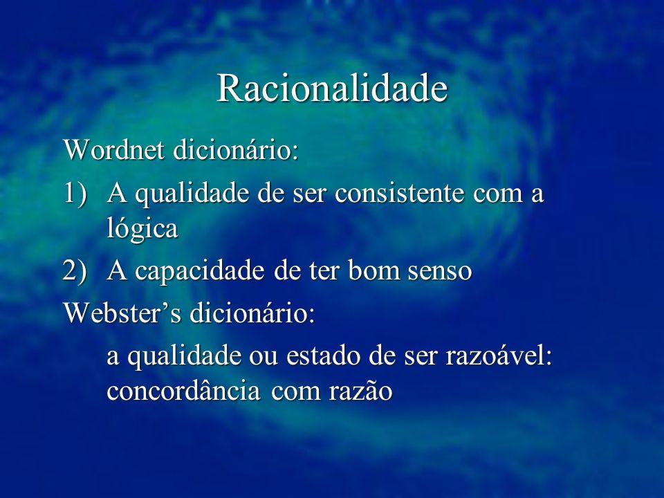 Racionalidade Wordnet dicionário: 1)A qualidade de ser consistente com a lógica 2)A capacidade de ter bom senso Websters dicionário: a qualidade ou es