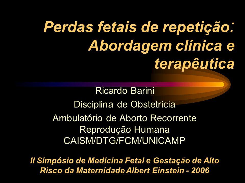 Perdas fetais de repetição : Abordagem clínica e terapêutica Ricardo Barini Disciplina de Obstetrícia Ambulatório de Aborto Recorrente Reprodução Huma