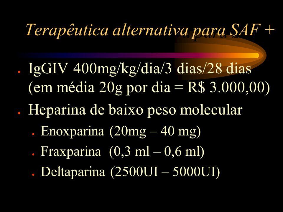 Terapêutica alternativa para SAF + l IgGIV 400mg/kg/dia/3 dias/28 dias (em média 20g por dia = R$ 3.000,00) l Heparina de baixo peso molecular l Enoxp