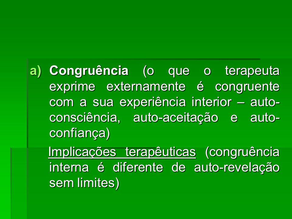 a)Congruência (o que o terapeuta exprime externamente é congruente com a sua experiência interior – auto- consciência, auto-aceitação e auto- confianç