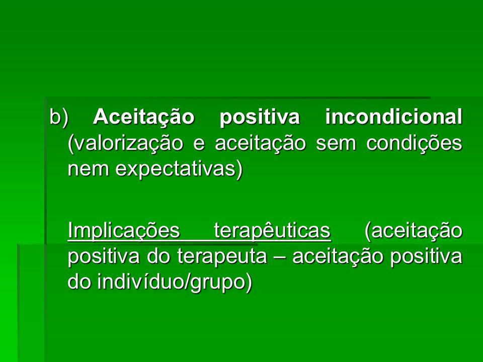 b) Aceitação positiva incondicional (valorização e aceitação sem condições nem expectativas) Implicações terapêuticas (aceitação positiva do terapeuta