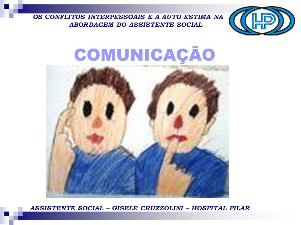 OS CONFLITOS INTERPESSOAIS E A AUTO ESTIMA NA ABORDAGEM DO ASSISTENTE SOCIAL ASSISTENTE SOCIAL – GISELE CRUZZOLINI – HOSPITAL PILAR COMUNICAÇÃO