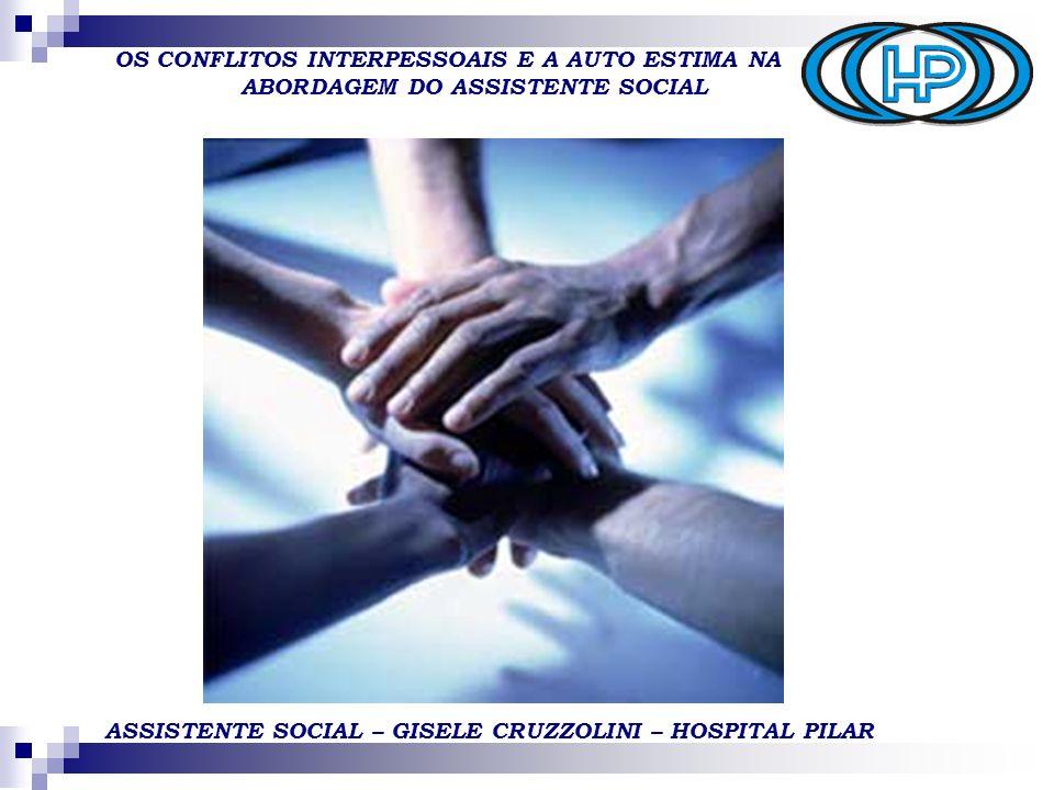 OS CONFLITOS INTERPESSOAIS E A AUTO ESTIMA NA ABORDAGEM DO ASSISTENTE SOCIAL ASSISTENTE SOCIAL – GISELE CRUZZOLINI – HOSPITAL PILAR RELACIONAMENTO INTERPESSOAL