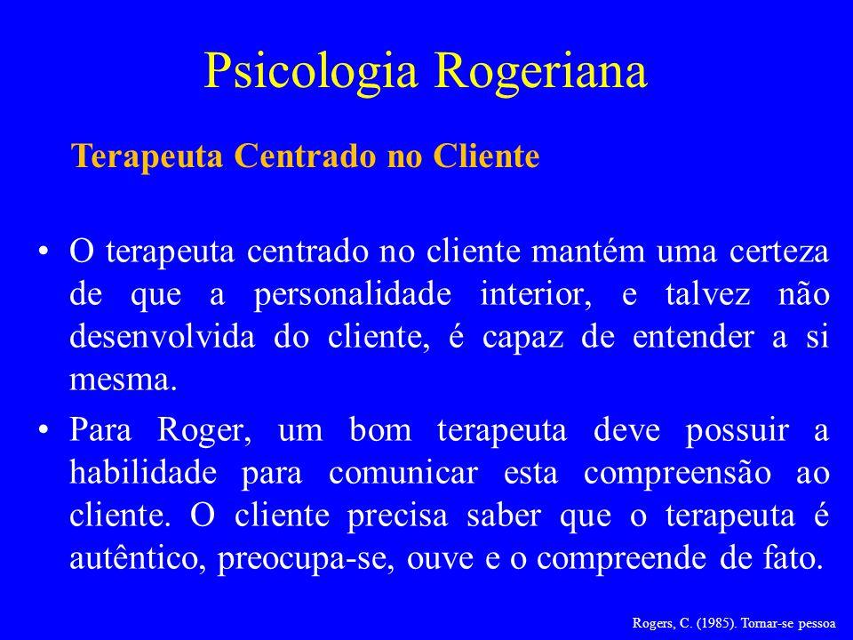Psicologia Rogeriana O terapeuta centrado no cliente mantém uma certeza de que a personalidade interior, e talvez não desenvolvida do cliente, é capaz