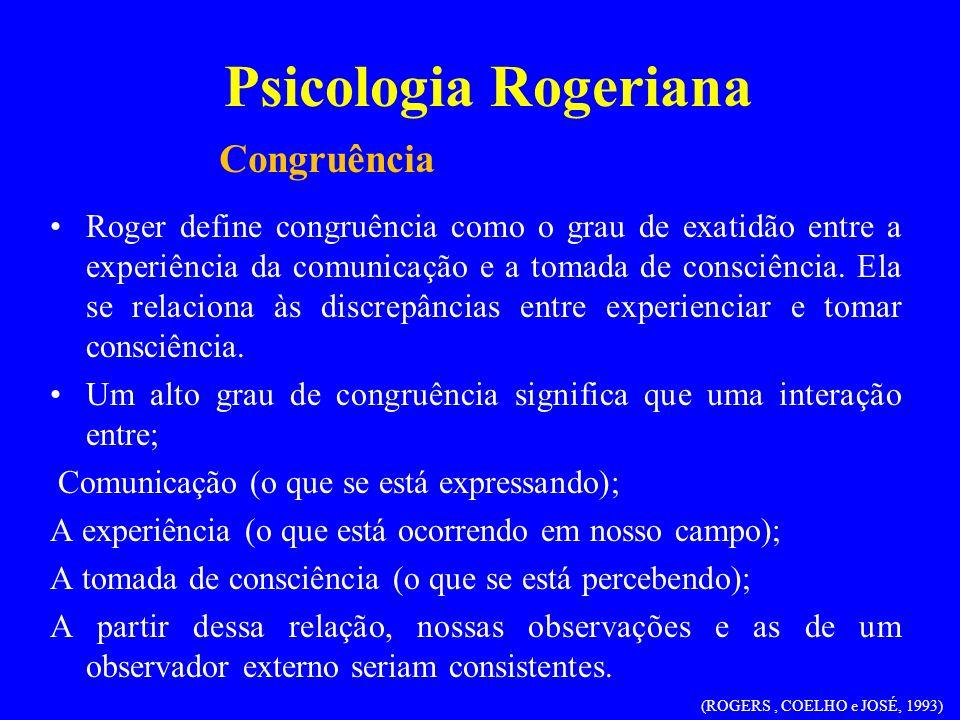 Psicologia Rogeriana Roger define congruência como o grau de exatidão entre a experiência da comunicação e a tomada de consciência. Ela se relaciona à