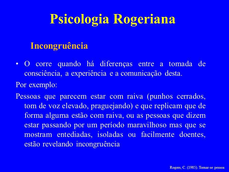 Psicologia Rogeriana O corre quando há diferenças entre a tomada de consciência, a experiência e a comunicação desta. Por exemplo: Pessoas que parecem