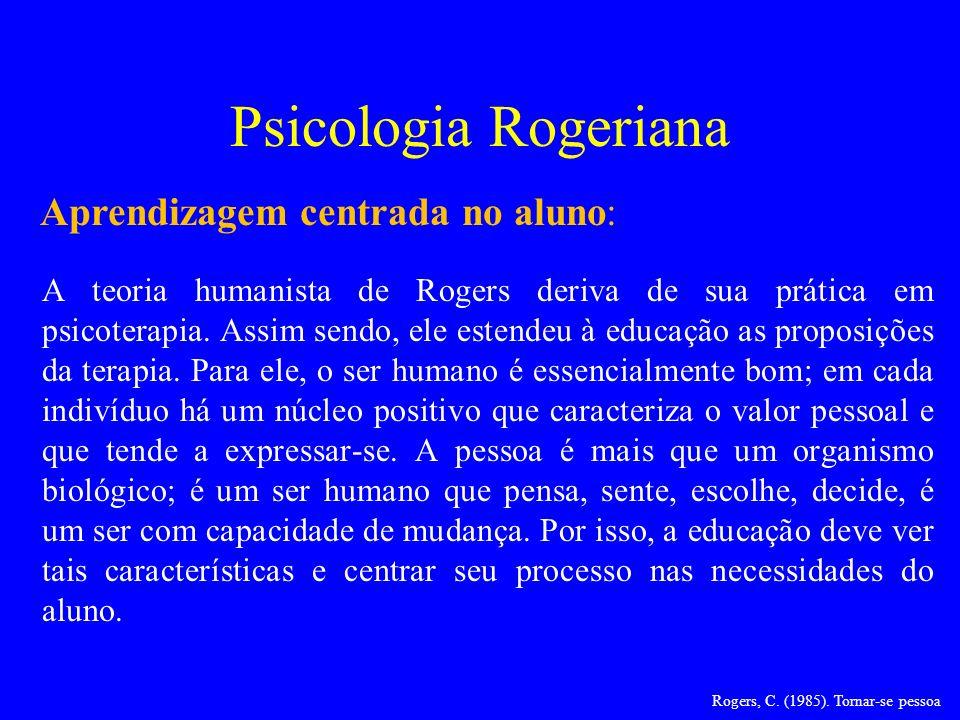 Psicologia Rogeriana A teoria humanista de Rogers deriva de sua prática em psicoterapia. Assim sendo, ele estendeu à educação as proposições da terapi