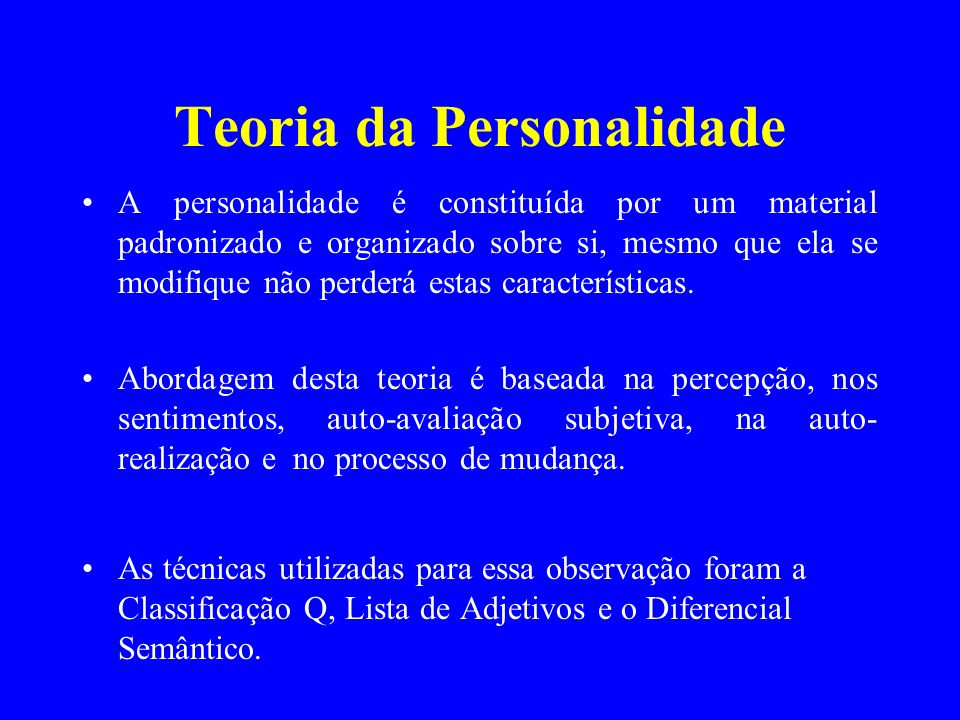Teoria da Personalidade A personalidade é constituída por um material padronizado e organizado sobre si, mesmo que ela se modifique não perderá estas