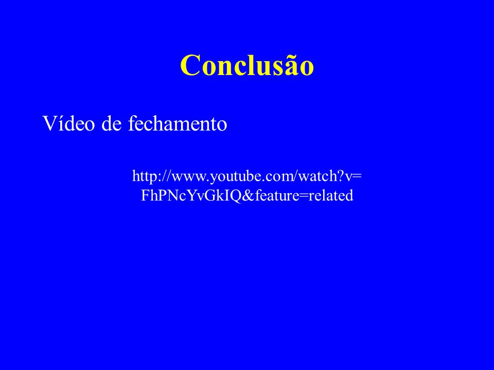 Conclusão Vídeo de fechamento http://www.youtube.com/watch?v= FhPNcYvGkIQ&feature=related