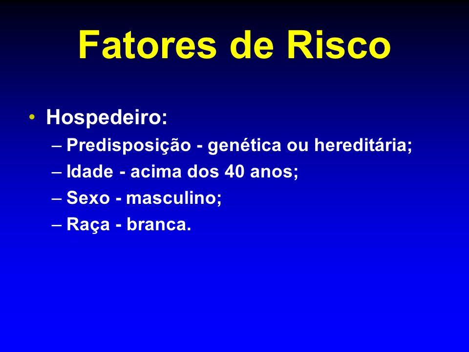 Fatores de Risco Hospedeiro: – –Predisposição - genética ou hereditária; – –Idade - acima dos 40 anos; – –Sexo - masculino; – –Raça - branca.