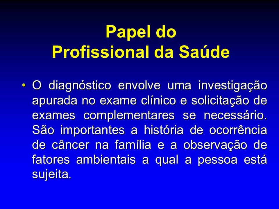 Papel do Profissional da Saúde O diagnóstico envolve uma investigação apurada no exame clínico e solicitação de exames complementares se necessário. S