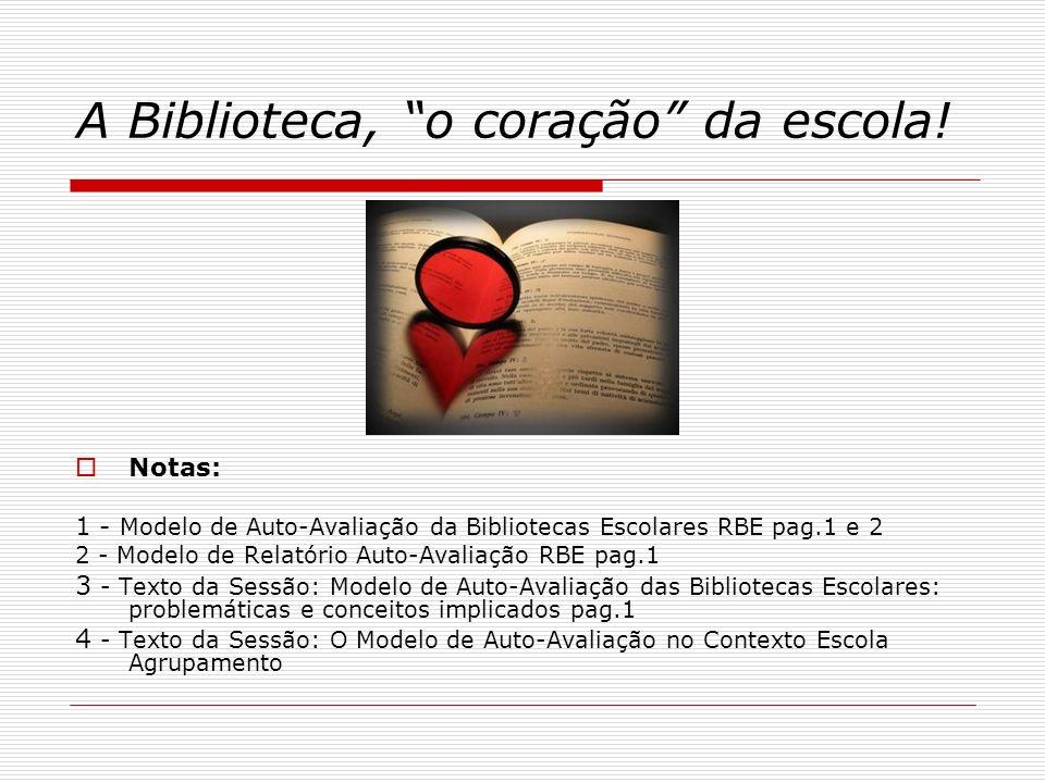 A Biblioteca, o coração da escola! Notas: 1 - Modelo de Auto-Avaliação da Bibliotecas Escolares RBE pag.1 e 2 2 - Modelo de Relatório Auto-Avaliação R