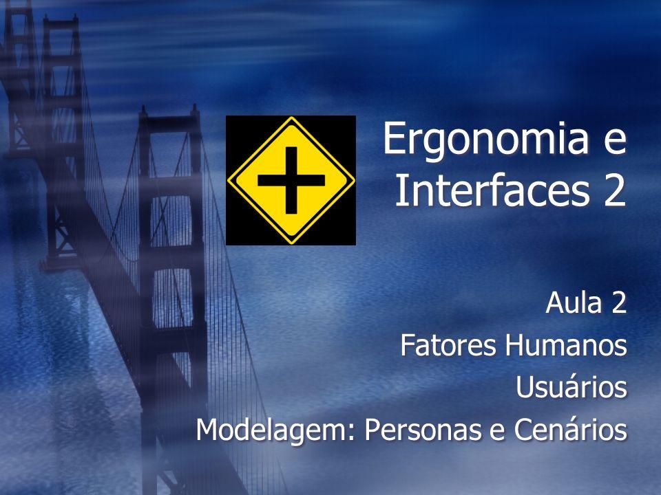 Ergonomia e Interfaces 2 Aula 2 Fatores Humanos Usuários Modelagem: Personas e Cenários Aula 2 Fatores Humanos Usuários Modelagem: Personas e Cenários
