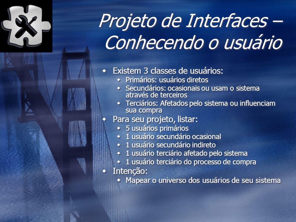 Projeto de Interfaces – Conhecendo o usuário Existem 3 classes de usuários: Primários: usuários diretos Secundários: ocasionais ou usam o sistema atra