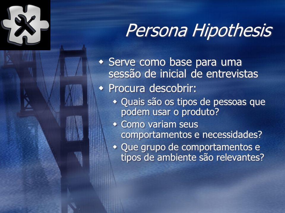 Persona Hipothesis Serve como base para uma sessão de inicial de entrevistas Procura descobrir: Quais são os tipos de pessoas que podem usar o produto