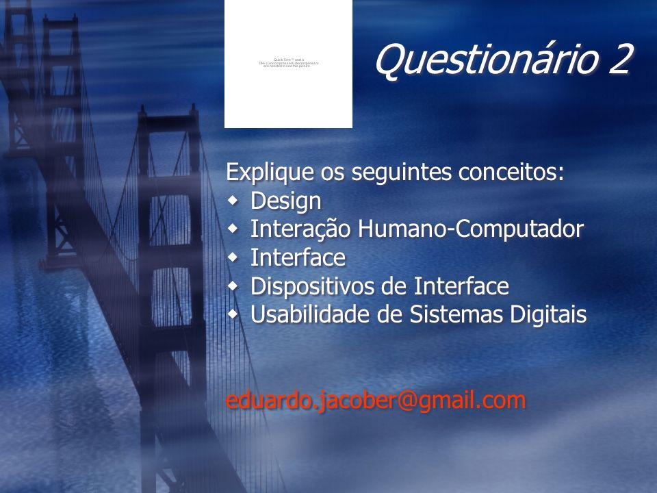 Questionário 2 Explique os seguintes conceitos: Design Interação Humano-Computador Interface Dispositivos de Interface Usabilidade de Sistemas Digitai