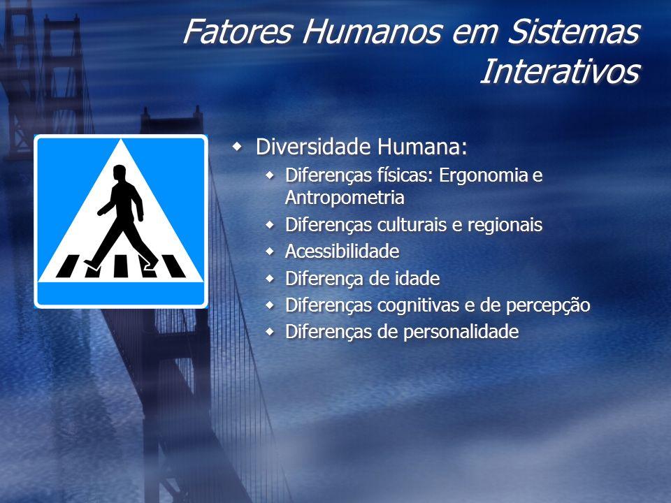 Fatores Humanos em Sistemas Interativos Diversidade Humana: Diferenças físicas: Ergonomia e Antropometria Diferenças culturais e regionais Acessibilid
