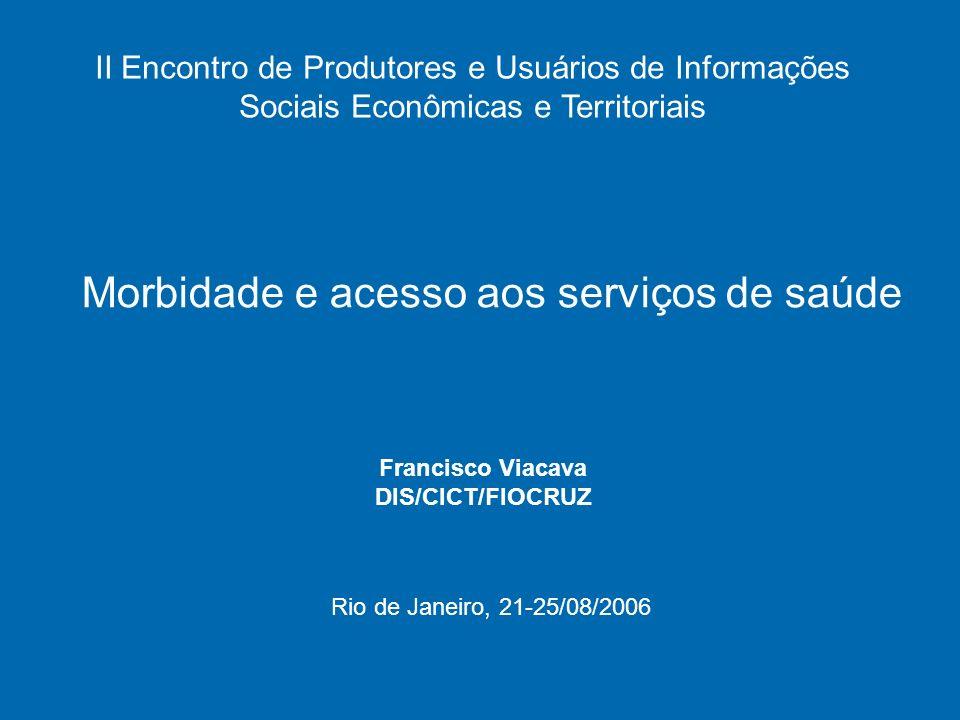 Morbidade e acesso aos serviços de saúde Francisco Viacava DIS/CICT/FIOCRUZ II Encontro de Produtores e Usuários de Informações Sociais Econômicas e Territoriais Rio de Janeiro, 21-25/08/2006