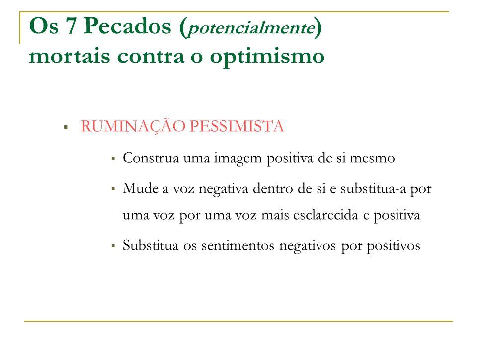 Os 7 Pecados ( potencialmente ) mortais contra o optimismo RUMINAÇÃO PESSIMISTA Construa uma imagem positiva de si mesmo Mude a voz negativa dentro de si e substitua-a por uma voz por uma voz mais esclarecida e positiva Substitua os sentimentos negativos por positivos