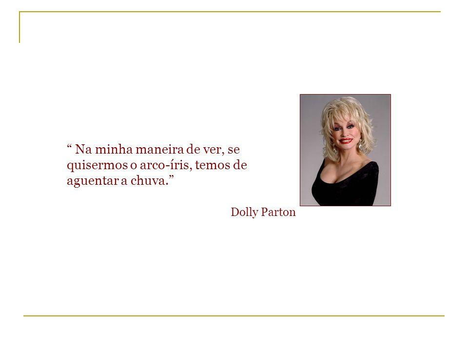 Na minha maneira de ver, se quisermos o arco-íris, temos de aguentar a chuva. Dolly Parton
