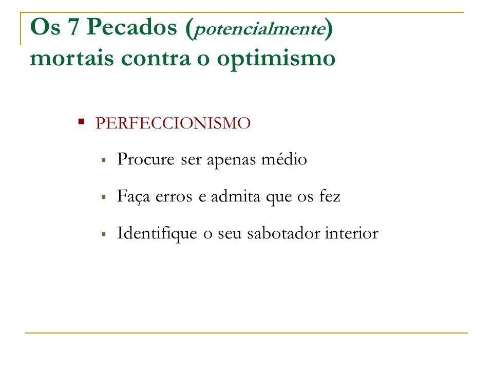 Os 7 Pecados ( potencialmente ) mortais contra o optimismo PERFECCIONISMO Procure ser apenas médio Faça erros e admita que os fez Identifique o seu sabotador interior