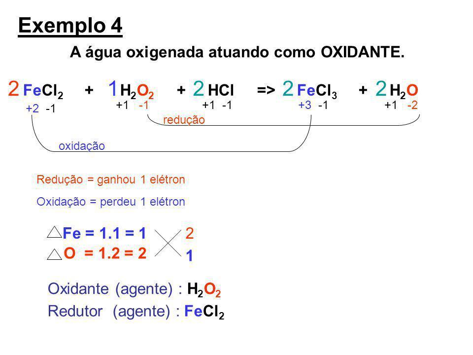 A água oxigenada atuando como OXIDANTE. Exemplo 4 FeCl 2 + H 2 O 2 + HCl => FeCl 3 + H 2 O +2 -1 +1 -1 +3 -1+1 -2 redução oxidação Redução = ganhou 1