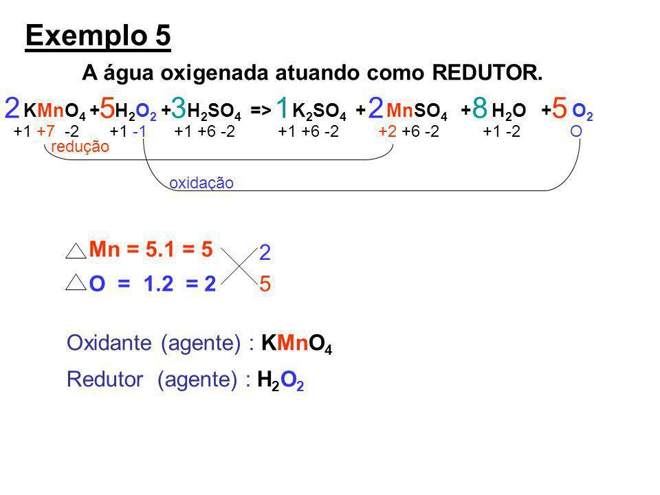 Exemplo 5 A água oxigenada atuando como REDUTOR. KMnO 4 + H 2 O 2 + H 2 SO 4 => K 2 SO 4 + MnSO 4 + H 2 O + O 2 +1 +7 -2+1 -1+1 +6 -2 +2 +6 -2+1 -2 O