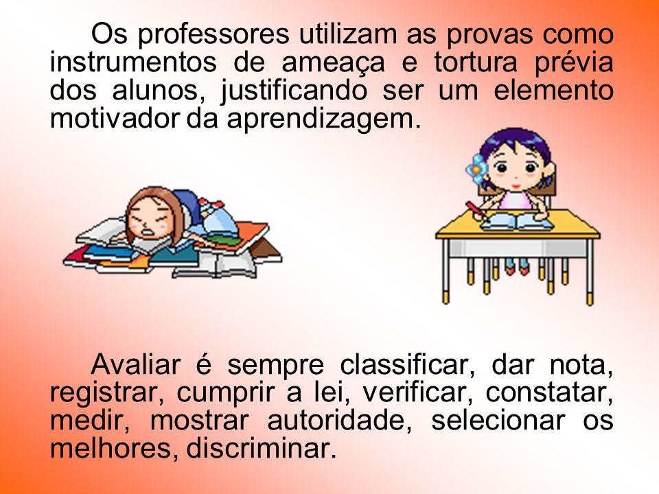 Os professores utilizam as provas como instrumentos de ameaça e tortura prévia dos alunos, justificando ser um elemento motivador da aprendizagem. Ava