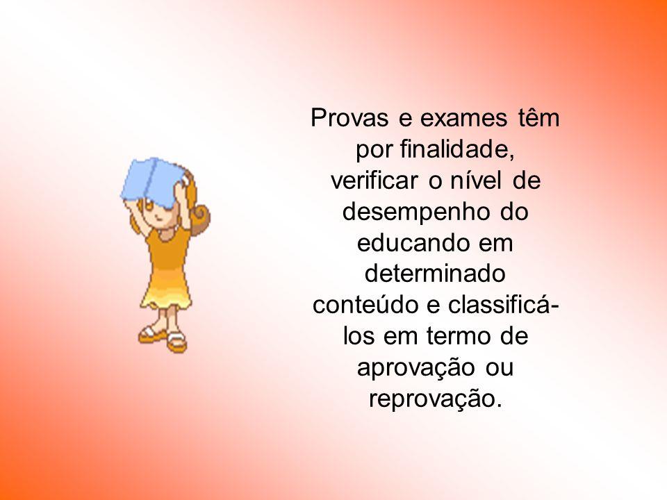 Provas e exames têm por finalidade, verificar o nível de desempenho do educando em determinado conteúdo e classificá- los em termo de aprovação ou rep