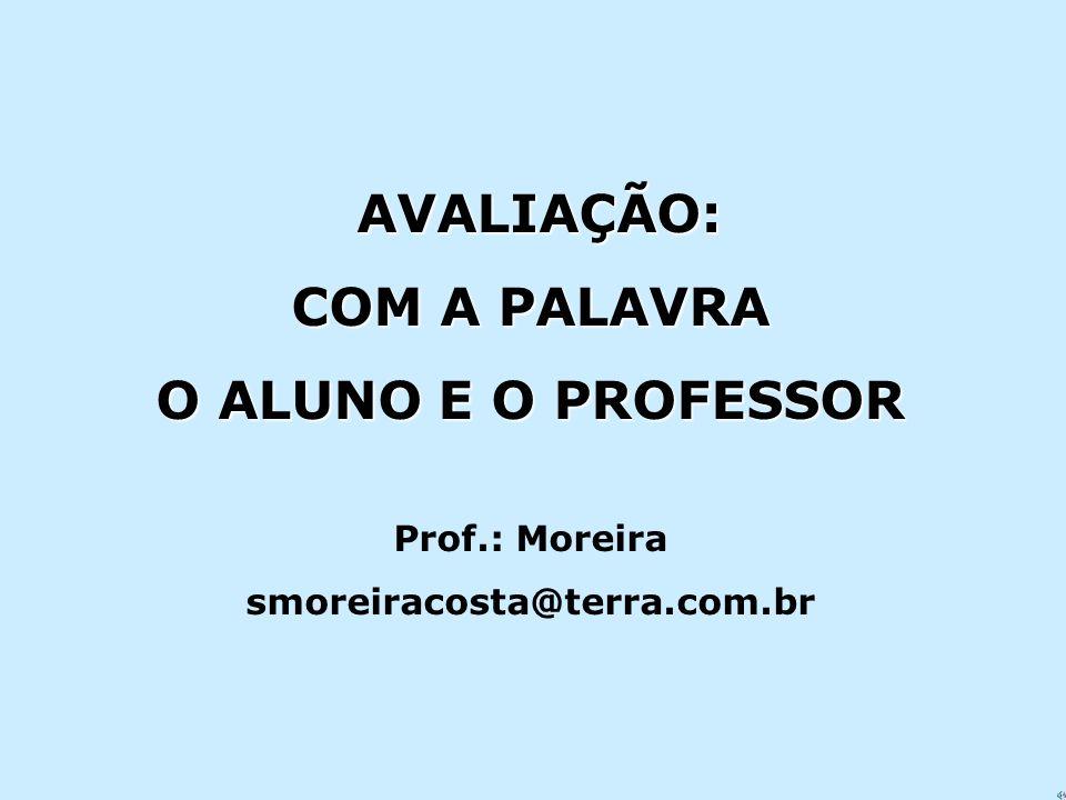 AVALIAÇÃO: AVALIAÇÃO: COM A PALAVRA O ALUNO E O PROFESSOR Prof.: Moreira smoreiracosta@terra.com.br