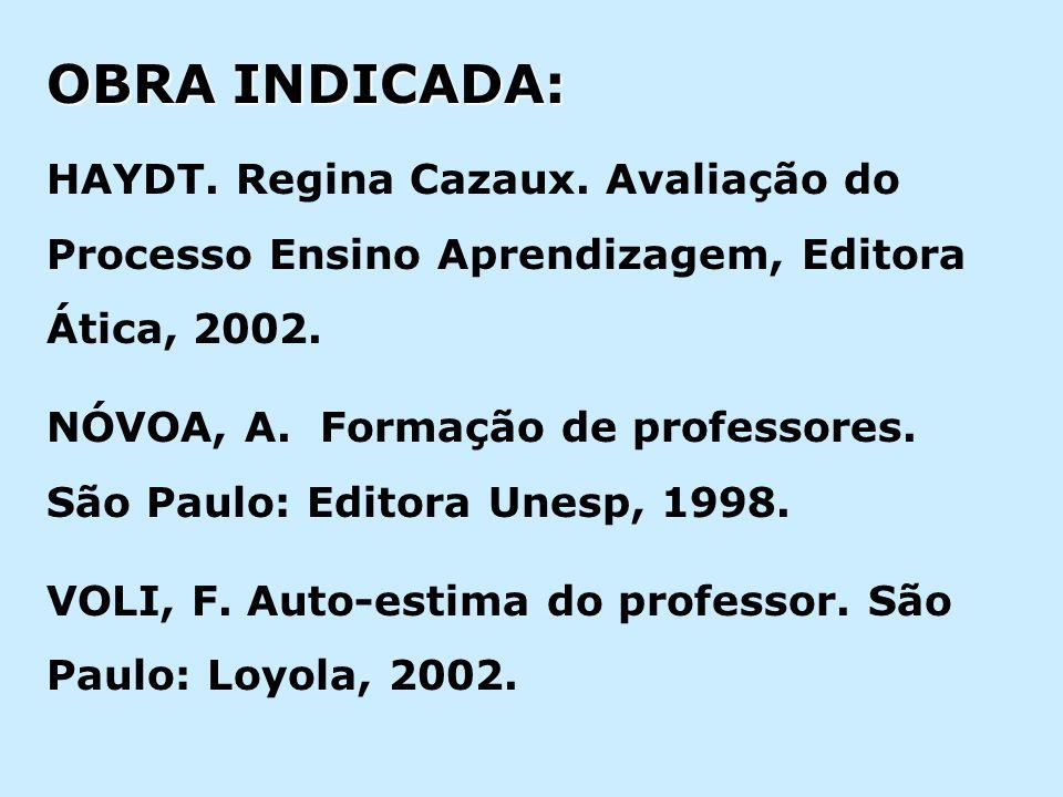 OBRA INDICADA: HAYDT. Regina Cazaux. Avaliação do Processo Ensino Aprendizagem, Editora Ática, 2002. NÓVOA, A. Formação de professores. São Paulo: Edi