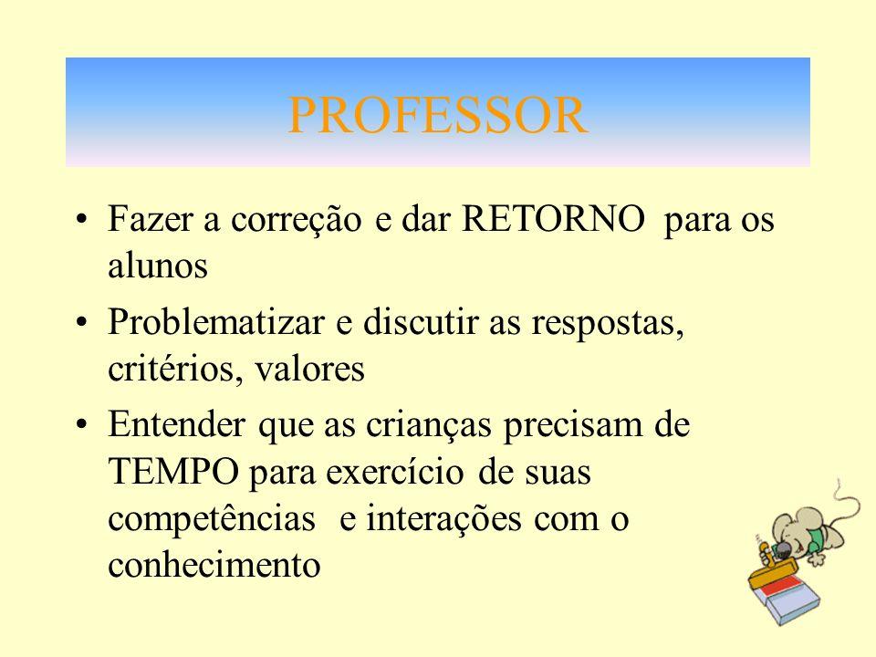 PROFESSOR Fazer a correção e dar RETORNO para os alunos Problematizar e discutir as respostas, critérios, valores Entender que as crianças precisam de
