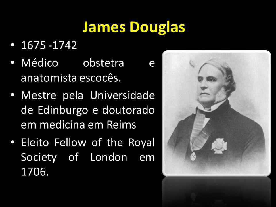 James Douglas 1675 -1742 Médico obstetra e anatomista escocês. Mestre pela Universidade de Edinburgo e doutorado em medicina em Reims Eleito Fellow of