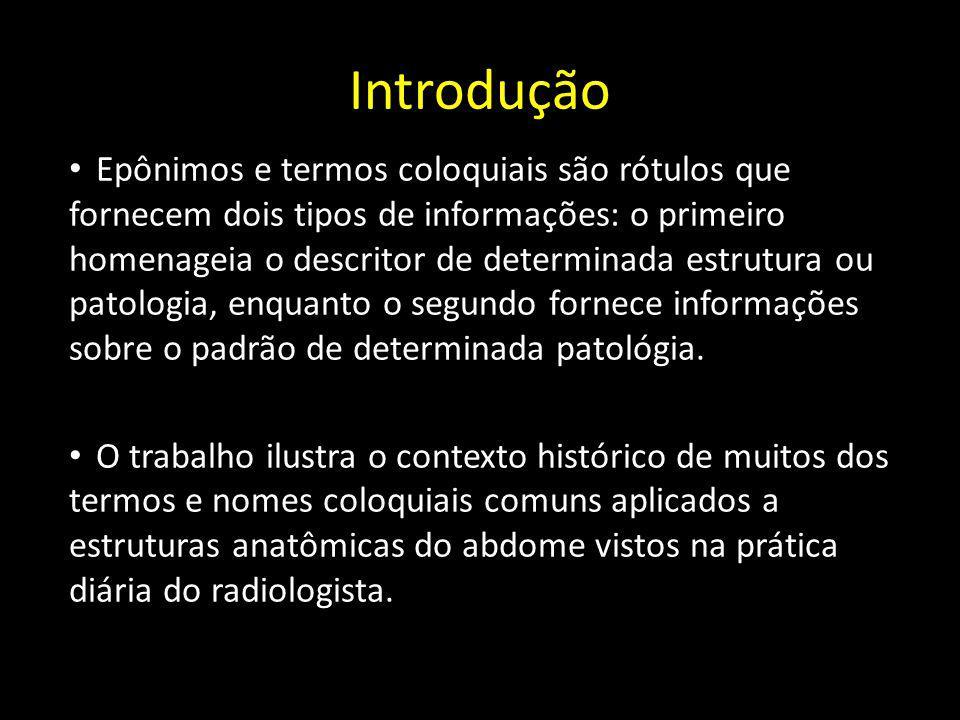 Introdução Epônimos e termos coloquiais são rótulos que fornecem dois tipos de informações: o primeiro homenageia o descritor de determinada estrutura