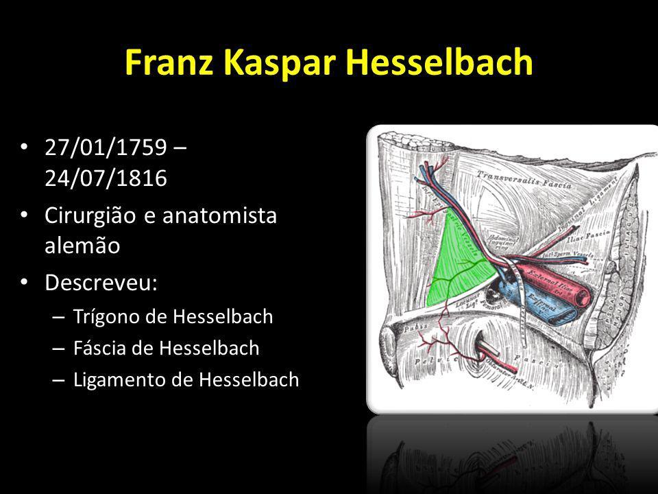 Franz Kaspar Hesselbach 27/01/1759 – 24/07/1816 Cirurgião e anatomista alemão Descreveu: – Trígono de Hesselbach – Fáscia de Hesselbach – Ligamento de
