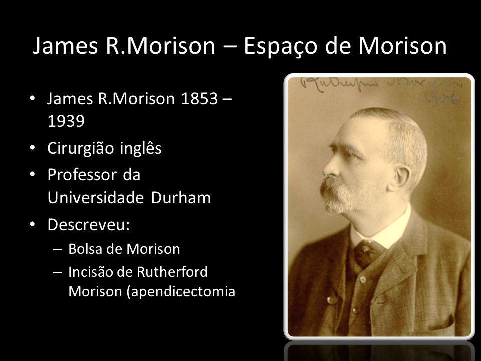 James R.Morison – Espaço de Morison James R.Morison 1853 – 1939 Cirurgião inglês Professor da Universidade Durham Descreveu: – Bolsa de Morison – Inci