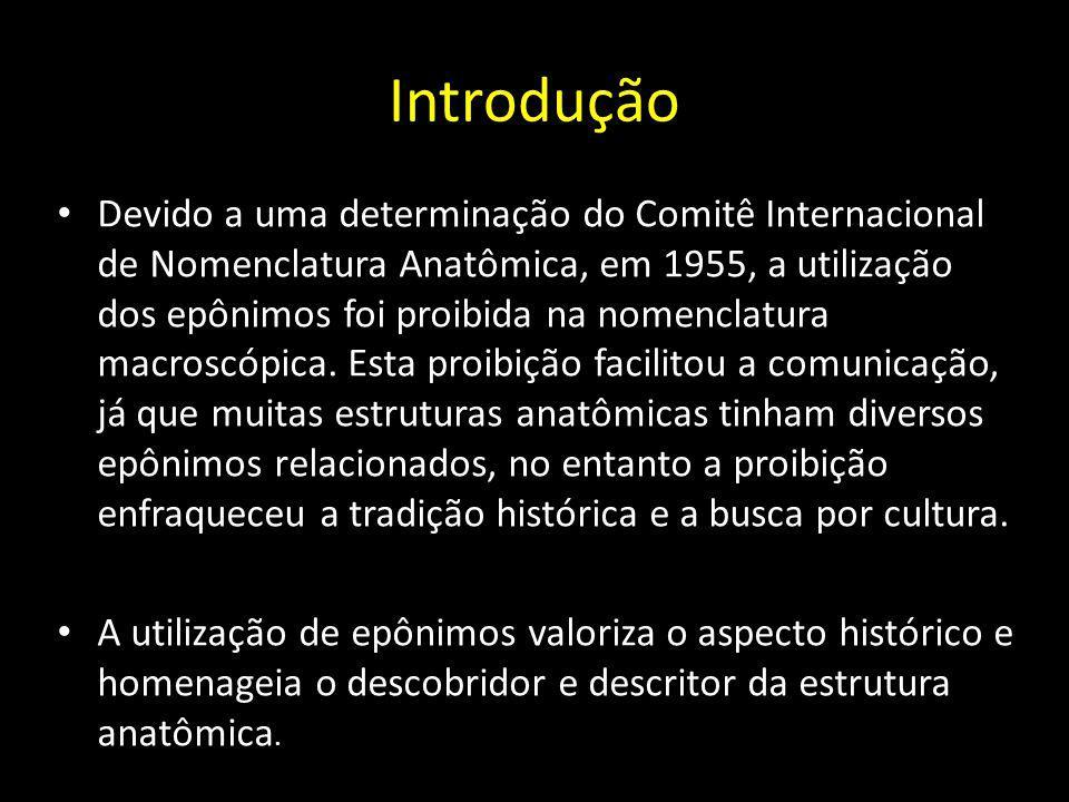 Introdução Devido a uma determinação do Comitê Internacional de Nomenclatura Anatômica, em 1955, a utilização dos epônimos foi proibida na nomenclatur