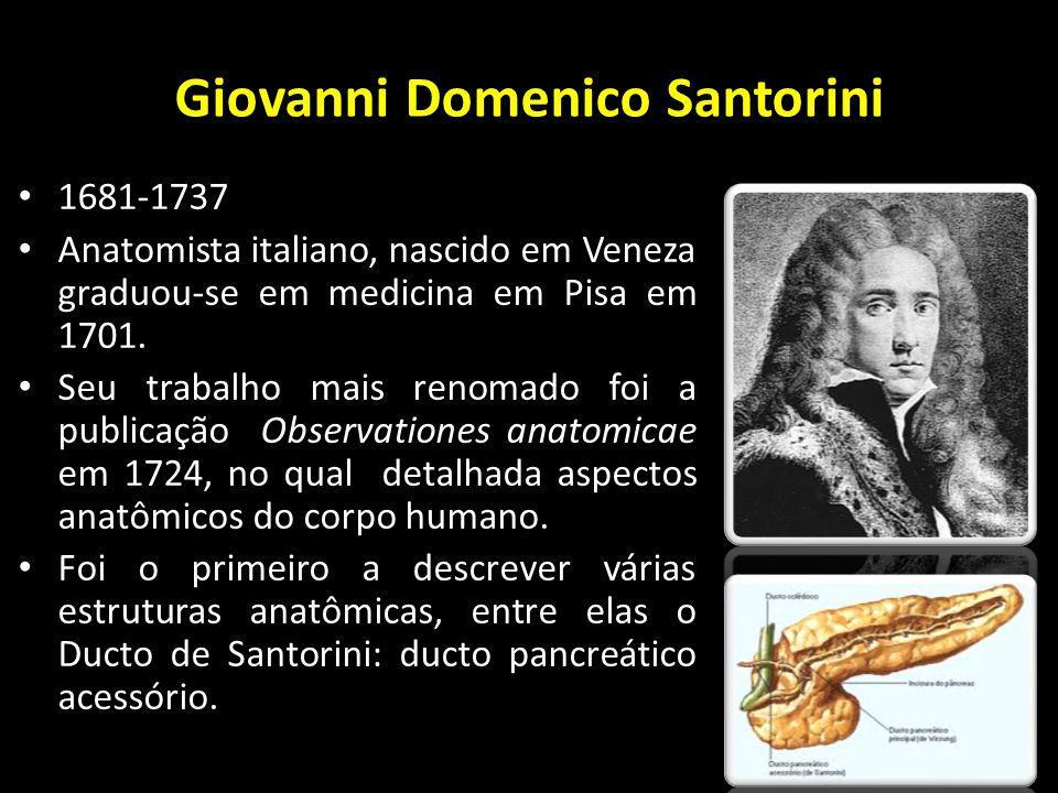 Giovanni Domenico Santorini 1681-1737 Anatomista italiano, nascido em Veneza graduou-se em medicina em Pisa em 1701. Seu trabalho mais renomado foi a