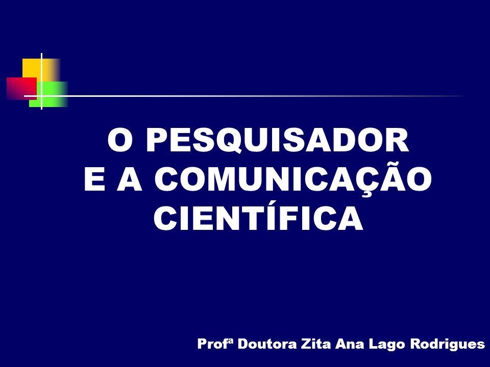 O PESQUISADOR E A COMUNICAÇÃO CIENTÍFICA Profª Doutora Zita Ana Lago Rodrigues