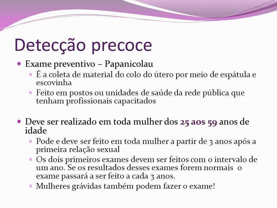 Detecção precoce Exame preventivo – Papanicolau É a coleta de material do colo do útero por meio de espátula e escovinha Feito em postos ou unidades d
