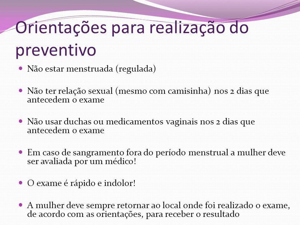 Orientações para realização do preventivo Não estar menstruada (regulada) Não ter relação sexual (mesmo com camisinha) nos 2 dias que antecedem o exam