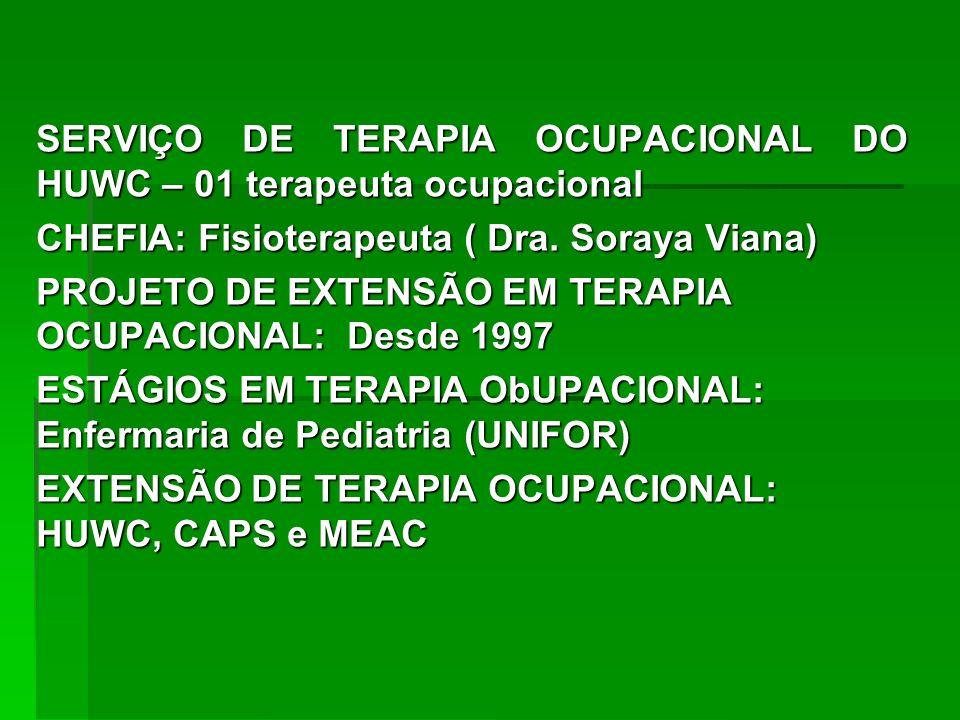 SERVIÇO DE TERAPIA OCUPACIONAL DO HUWC – 01 terapeuta ocupacional CHEFIA: Fisioterapeuta ( Dra. Soraya Viana) PROJETO DE EXTENSÃO EM TERAPIA OCUPACION
