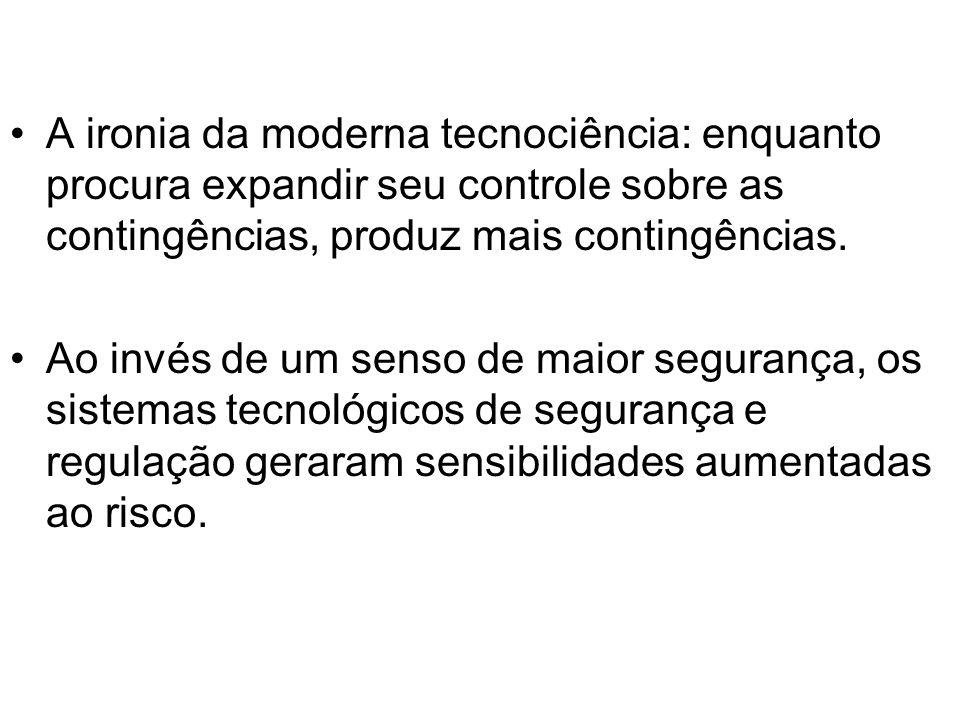 A ironia da moderna tecnociência: enquanto procura expandir seu controle sobre as contingências, produz mais contingências.