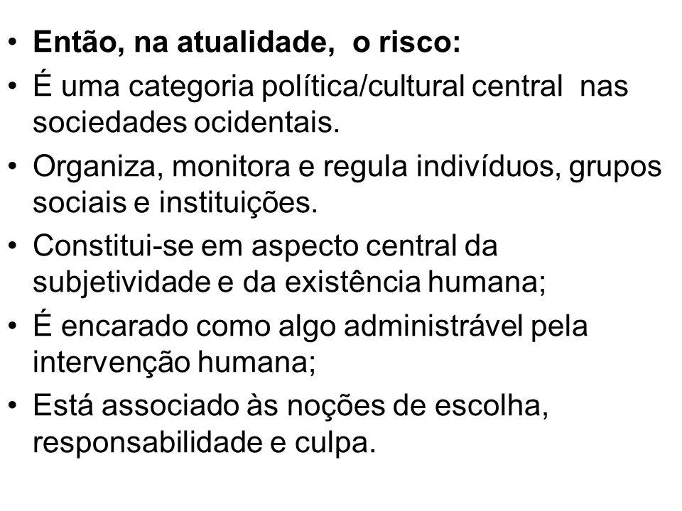 Então, na atualidade, o risco: É uma categoria política/cultural central nas sociedades ocidentais. Organiza, monitora e regula indivíduos, grupos soc