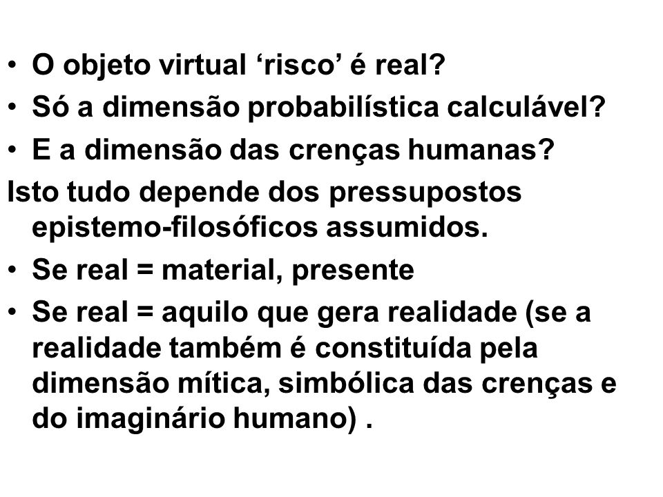 O objeto virtual risco é real? Só a dimensão probabilística calculável? E a dimensão das crenças humanas? Isto tudo depende dos pressupostos epistemo-